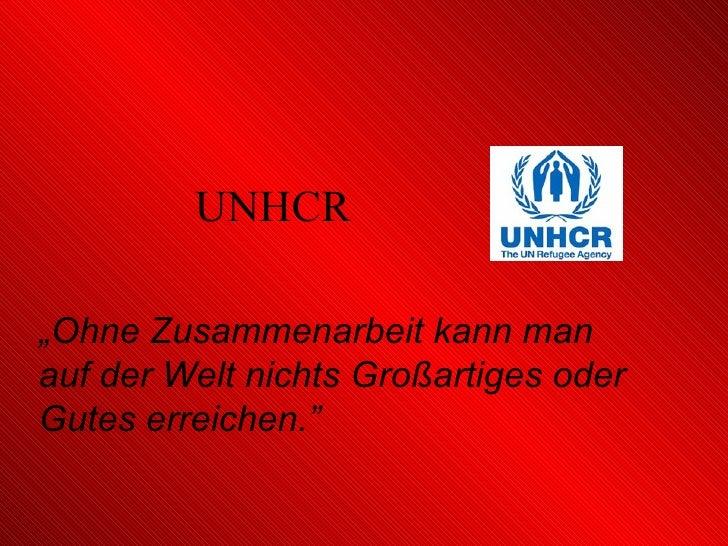 """UNHCR """" Ohne Zusammenarbeit kann man auf der Welt nichts Großartiges oder Gutes erreichen."""""""