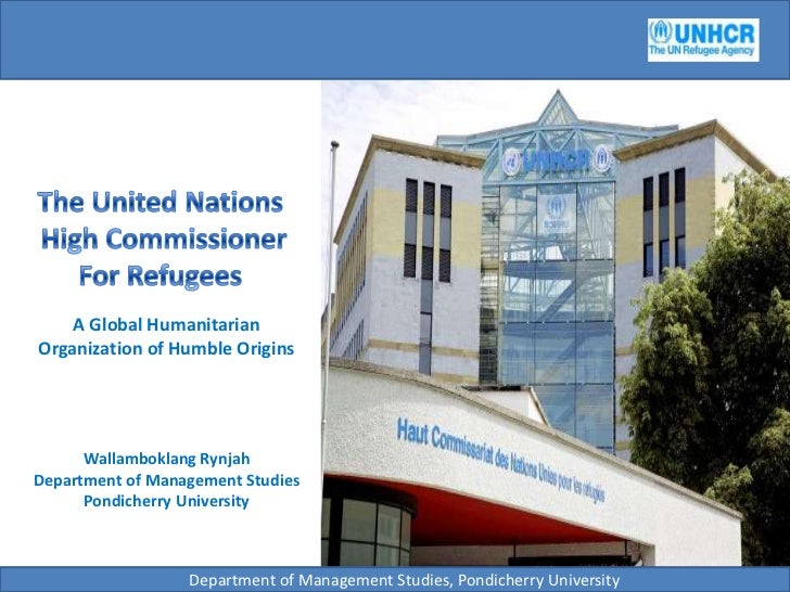The United Nations<br /> High Commissioner For Refugees<br />A Global Humanitarian Organization of Humble Origins<br />Wal...