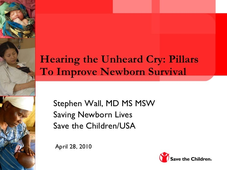 Hearing the Unheard Cry: Pillars To Improve Newborn Survival Stephen Wall, MD MS MSW  Saving Newborn Lives  Save the Child...