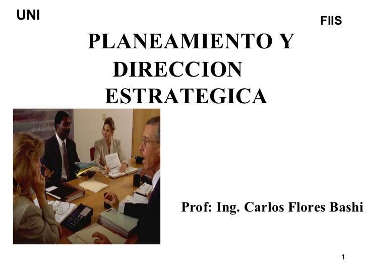 PLANEAMIENTO Y DIRECCION  ESTRATEGICA Prof: Ing. Carlos Flores Bashi UNI FIIS