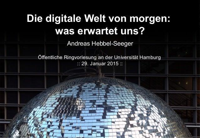 Die digitale Welt von morgen: was erwartet uns? Andreas Hebbel-Seeger Öffentliche Ringvorlesung an der Universität Hamburg...