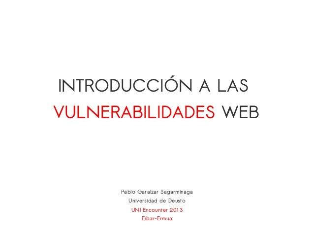UNI Encounter 2013Eibar-ErmuaPablo Garaizar SagarminagaUniversidad de DeustoINTRODUCCIÓN A LASVULNERABILIDADES WEB