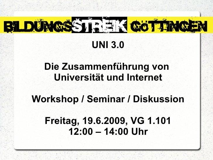 UNI 3.0 Die Zusammenführung von  Universität und Internet Workshop / Seminar / Diskussion Freitag, 19.6.2009, VG 1.101 12:...