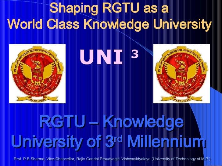 Shaping RGTU as a World Class Knowledge University  UNI  3 RGTU – Knowledge University of 3 rd  Millennium   Prof. P.B.Sha...
