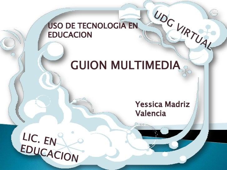 UDG VIRTUAL<br />USO DE TECNOLOGIA EN EDUCACION <br />GUION MULTIMEDIA<br />Yessica Madriz Valencia <br />LIC. EN EDUCACIO...