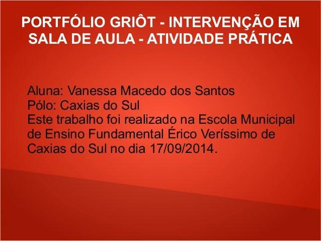 PORTFÓLIO GRIÔT - INTERVENÇÃO EM  SALA DE AULA - ATIVIDADE PRÁTICA  Aluna: Vanessa Macedo dos Santos  Pólo: Caxias do Sul ...