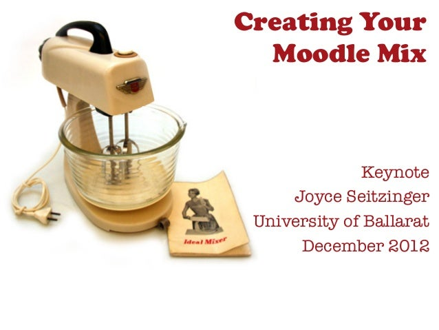 Creating Your  Moodle Mix               Keynote     Joyce Seitzinger University of Ballarat      December 2012