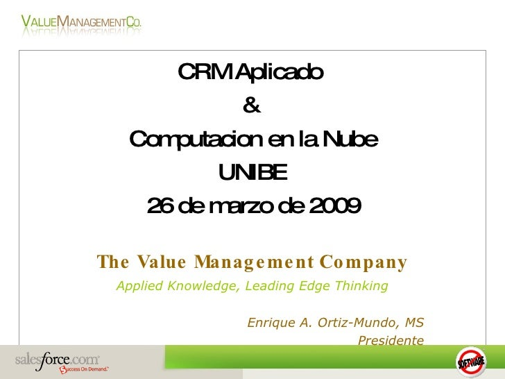 CRM Aplicado             &    Computacion en la Nube           UNIBE     26 de marzo de 2009  The Value Manag e me nt Co m...