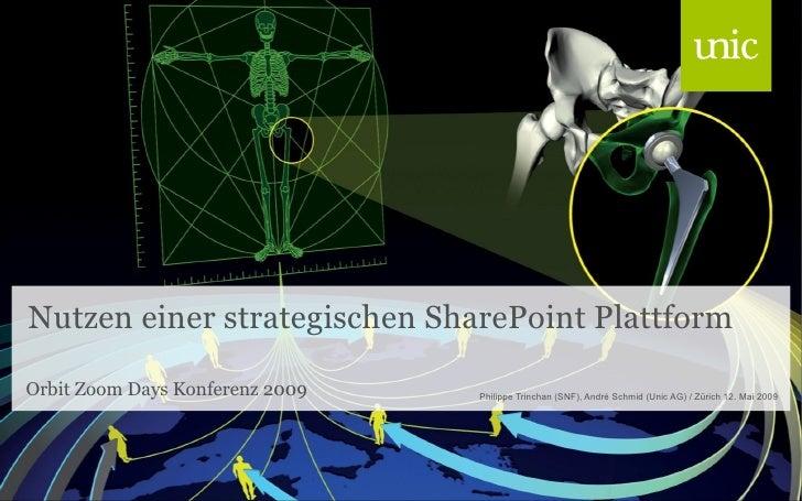 Nutzen einer strategischen SharePoint Plattform Orbit Zoom Days Konferenz 2009 <ul><li>Philippe Trinchan (SNF), André Schm...