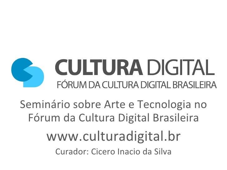 Seminário sobre Arte e Tecnologia no Fórum da Cultura Digital Brasileira www.culturadigital.br Curador: Cicero Inacio da S...