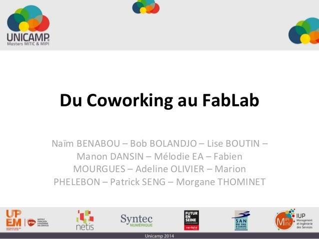 Du Coworking au FabLab Naïm BENABOU – Bob BOLANDJO – Lise BOUTIN – Manon DANSIN – Mélodie EA – Fabien MOURGUES – Adeline O...