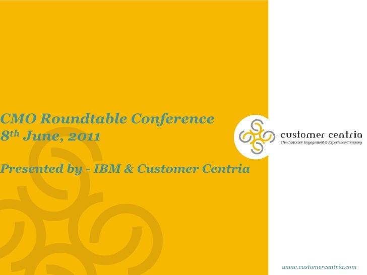 CMO Roundtable Conference<br />8th June, 2011<br />Presented by - IBM & Customer Centria <br />www.customercentria.com<br />