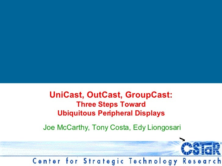 Joe McCarthy, Tony Costa, Edy Liongosari UniCast, OutCast, GroupCast: Three Steps Toward Ubiquitous Peripheral Displays