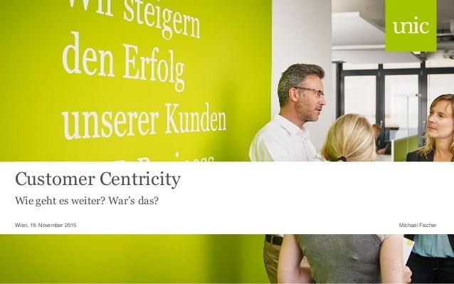 Customer Centricity Wie geht es weiter? War's das? Michael FischerWien, 19. November 2015
