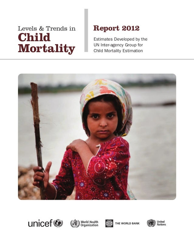 Levels & Trends in Child Mortality Report 2012 Estimates Developed by the UN Inter-agency Group for Child Mortality Estima...