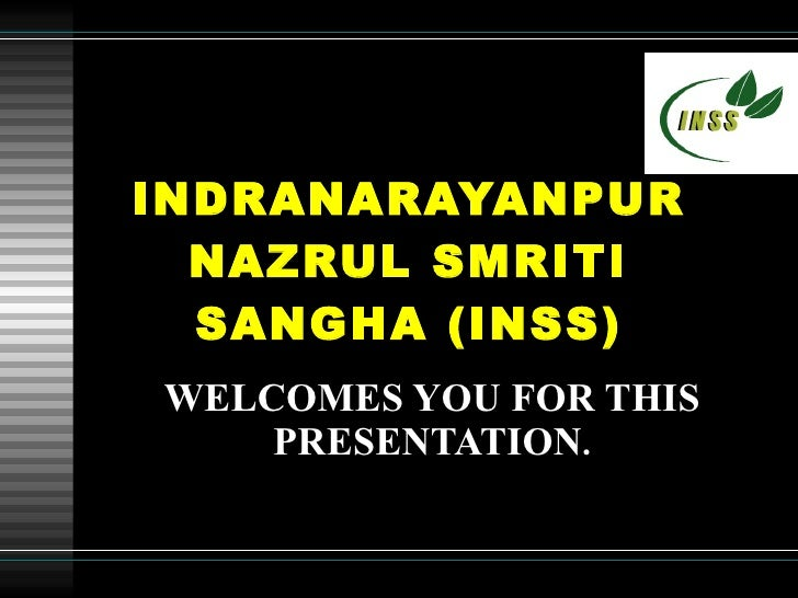 INDRANARAYANPUR NAZRUL SMRITI SANGHA (INSS) WELCOMES   YOU FOR THIS PRESENTATION .