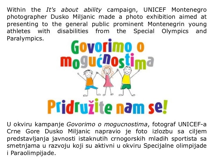 Within the  It's about ability  campaign, UNICEF Montenegro photographer Dusko Miljanic made a photo exhibition aimed at p...
