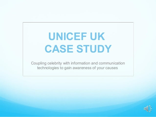 UNICEF UK       CASE STUDYCoupling celebrity with information and communication  technologies to gain awareness of your ca...