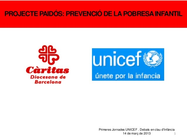 1PROJECTE PAIDÓS: PREVENCIÓ DE LAPOBRESAINFANTILPrimeres Jornades UNICEF . Debats en clau dInfància14 de març de 2013