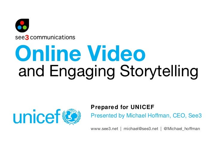 and Engaging Storytelling Prepared for UNICEF Presented by Michael Hoffman, CEO, See3 Online Video www.see3.net  |  michae...