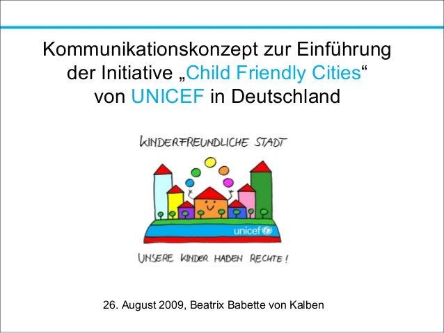 """Kommunikationskonzept zur Einführung der Initiative """"Child Friendly Cities"""" von UNICEF in Deutschland 26. August 2009, Bea..."""