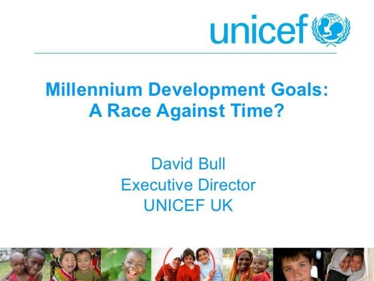 Millennium Development Goals: A Race Against Time? David Bull Executive Director UNICEF UK