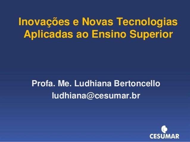 Inovações e Novas Tecnologias Aplicadas ao Ensino Superior  Profa. Me. Ludhiana Bertoncello ludhiana@cesumar.br