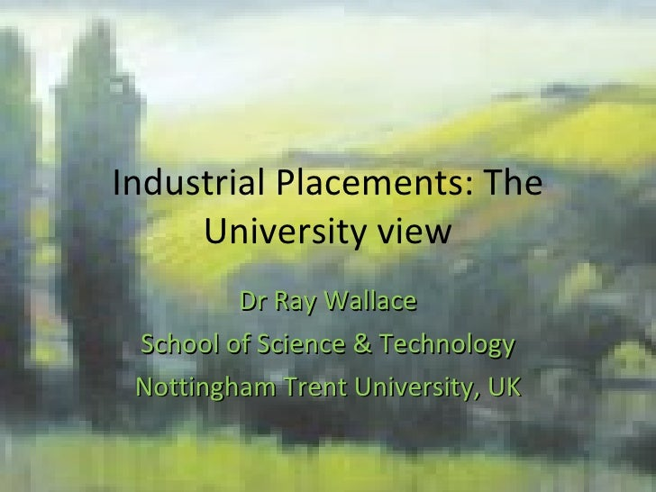 Industrial Placements: The University view Dr Ray Wallace School of Science & Technology Nottingham Trent University, UK