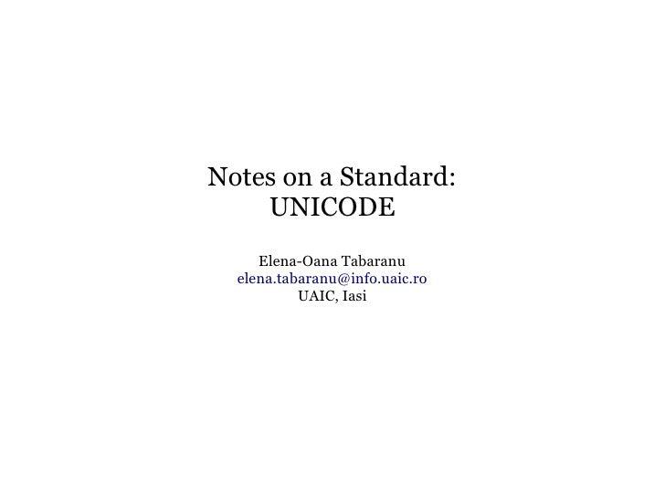 Notes on a Standard:     UNICODE      Elena-Oana Tabaranu   elena.tabaranu@info.uaic.ro            UAIC, Iasi