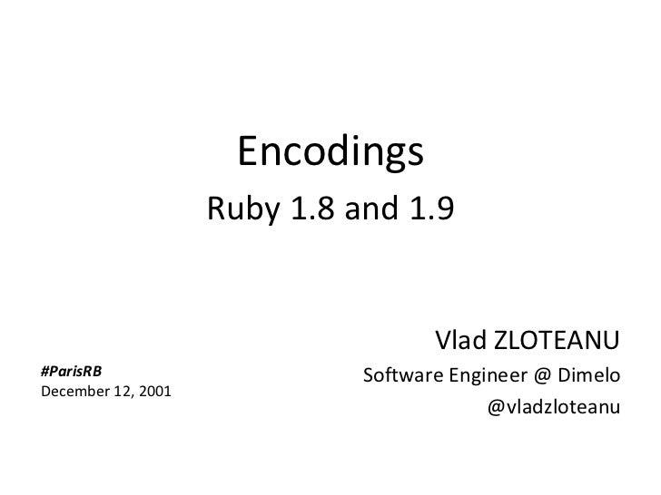 Encodings                          Ruby 1.8 and 1.9                                           Vlad ZLOTEANU      #ParisRB ...