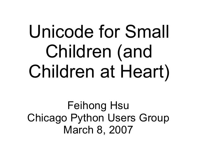 Unicode for Small Children (andChildren at Heart)       Feihong HsuChicago Python Users Group      March 8, 2007