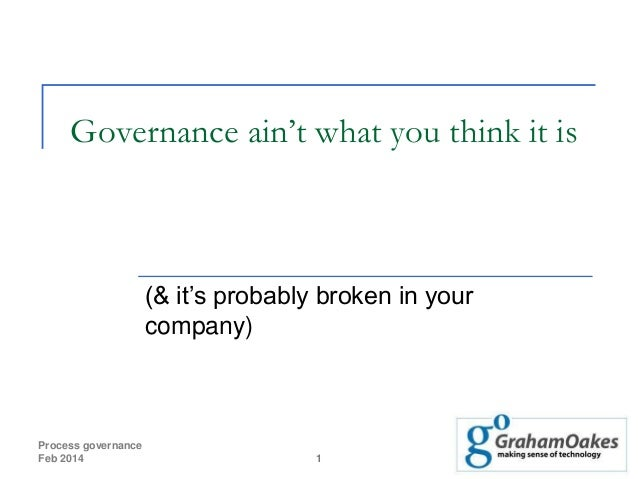 Governance ain't what you think it is  (& it's probably broken in your company)  Process governance Feb 2014  1