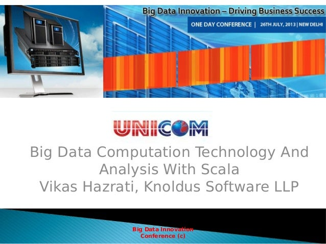 Big Data Computation Technology And Analysis With Scala Vikas Hazrati, Knoldus Software LLP Big Data Innovation Conference...