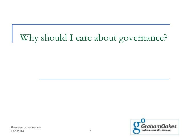 Why should I care about governance?  Process governance Feb 2014  1
