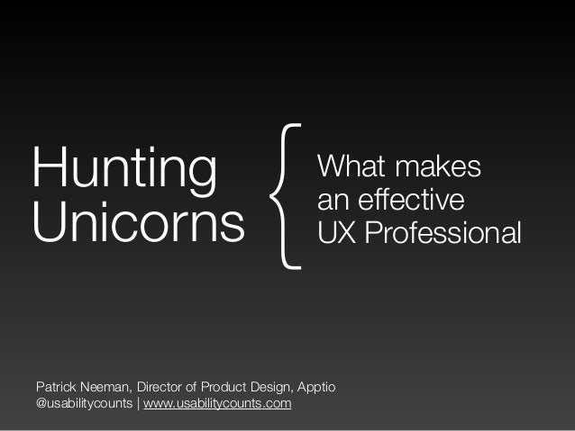 Patrick Neeman, Director of Product Design, Apptio @usabilitycounts | www.usabilitycounts.com Hunting Unicorns What makes