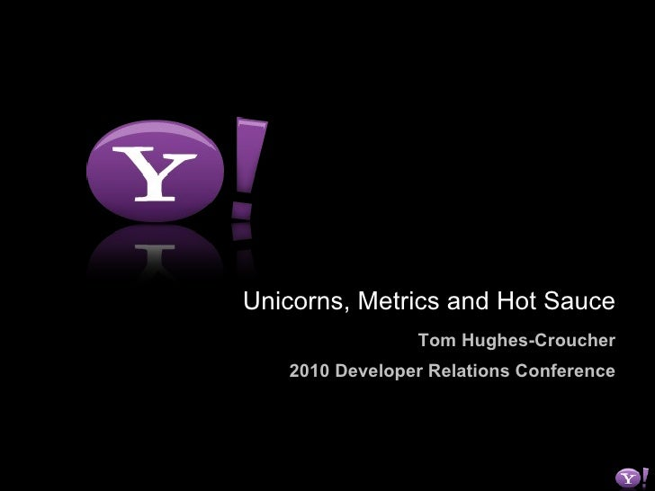 Unicorns, Metrics and Hot Sauce Tom Hughes-Croucher 2010 Developer Relations Conference