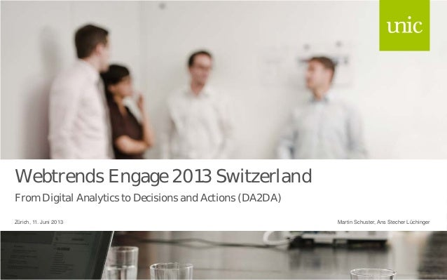 Webtrends Engage 2013 SwitzerlandFrom Digital Analytics to Decisions and Actions (DA2DA)Martin Schuster, Ans Stecher Lüchi...