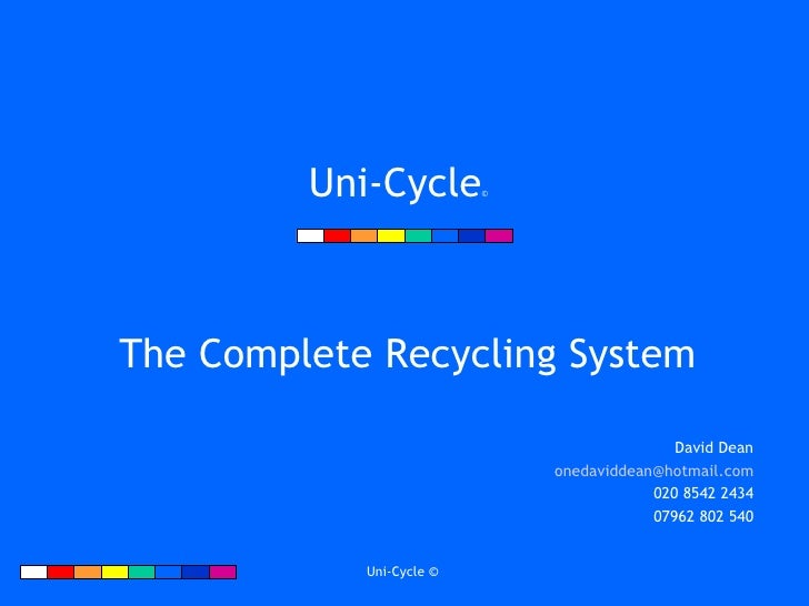 Uni-Cycle ©   The Complete Recycling System David Dean [email_address] 020 8542 2434 07962 802 540