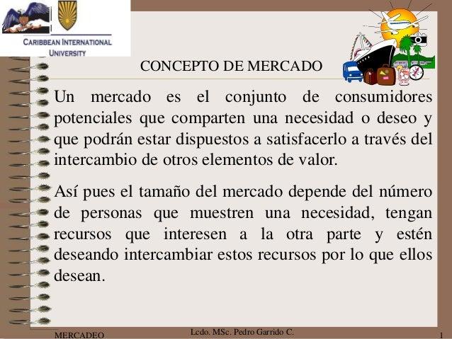 CONCEPTO DE MERCADOUn mercado es el conjunto de consumidorespotenciales que comparten una necesidad o deseo yque podrán es...