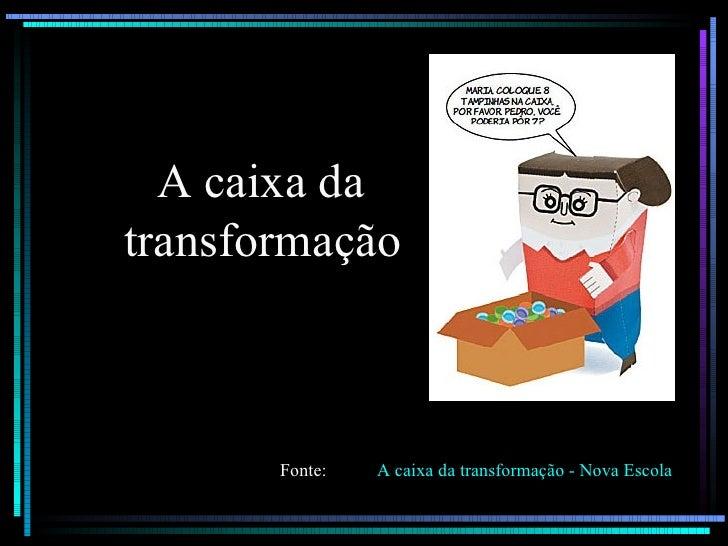 A caixa da  transformação   A caixa da transformação - Nova Escola Fonte:
