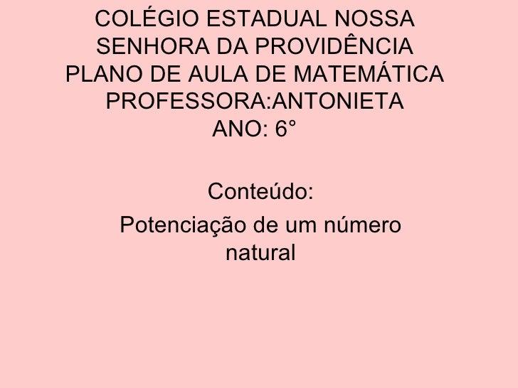 COLÉGIO ESTADUAL NOSSA SENHORA DA PROVIDÊNCIA PLANO DE AULA DE MATEMÁTICA PROFESSORA:ANTONIETA ANO: 6° Conteúdo: Potenciaç...