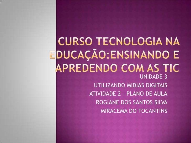 CURSO TECNOLOGIA NA EDUCAÇÃO:ENSINANDO E APREDENDO COM AS TIC<br />UNIDADE 3 <br />UTILIZANDO MIDIAS DIGITAIS<br />ATIVIDA...
