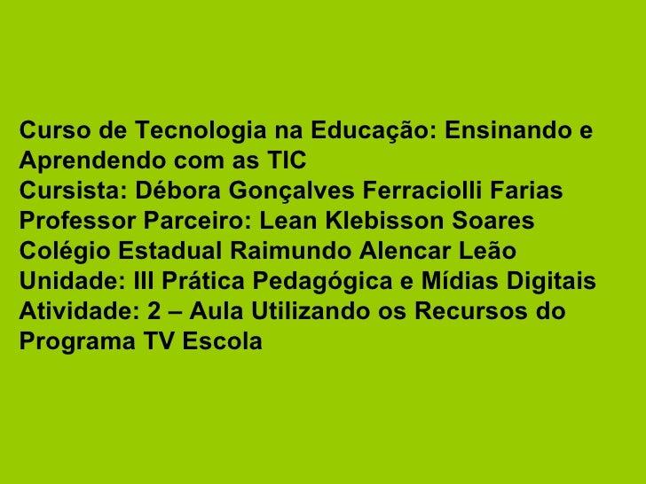 Curso de Tecnologia na Educação: Ensinando e Aprendendo com as TIC Cursista: Débora Gonçalves Ferraciolli Farias Professor...