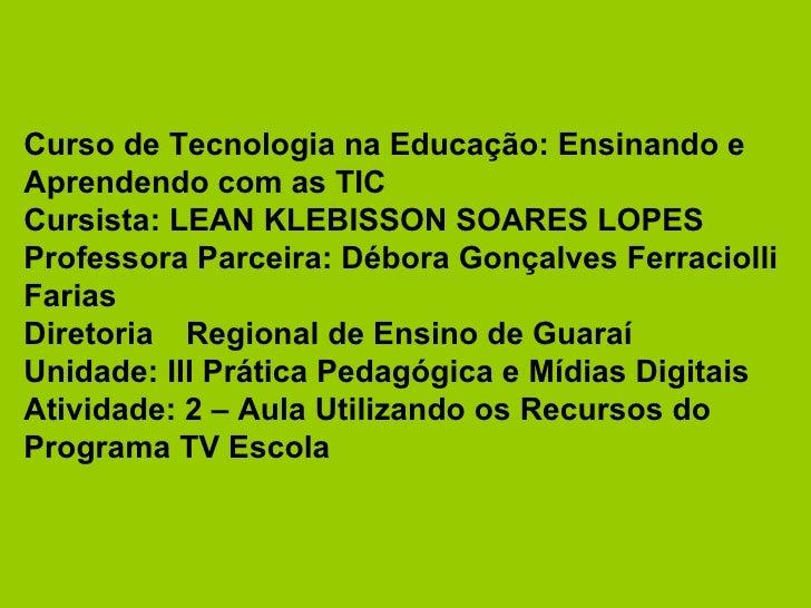 Curso de Tecnologia na Educação: Ensinando e Aprendendo com as TIC Cursista: LEAN KLEBISSON SOARES LOPES Professora Parcei...
