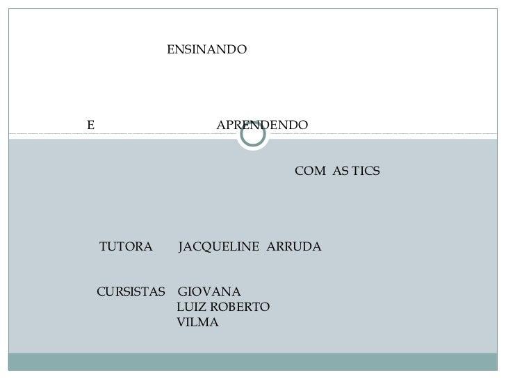 ENSINANDOE                     APRENDENDO                                COM AS TICS    TUTORA       JACQUELINE ARRUDA    ...