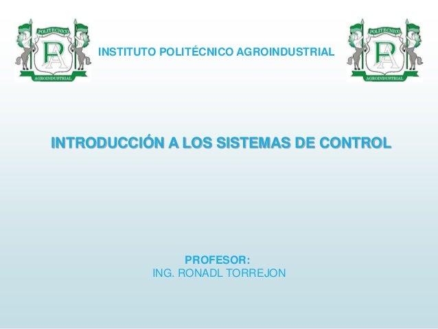 INTRODUCCIÓN A LOS SISTEMAS DE CONTROL INSTITUTO POLITÉCNICO AGROINDUSTRIAL PROFESOR: ING. RONADL TORREJON