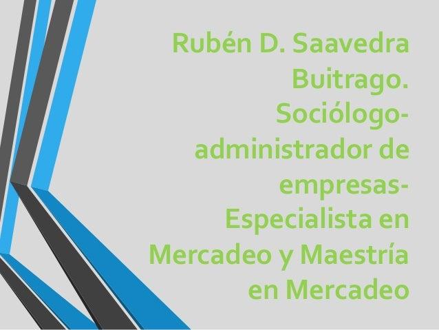 Rubén D. Saavedra Buitrago. Sociólogoadministrador de empresasEspecialista en Mercadeo y Maestría en Mercadeo