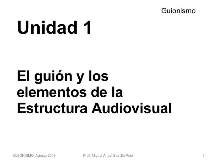 Unidad 1 El guión y los elementos de la Estructura Audiovisual Guionismo GUIONISMO  Agosto 2008 Prof. Miguel Angel Bustill...