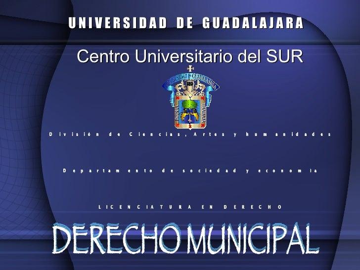 Centro Universitario del SUR U N I V E R S I D A D  D E  G U A D A L A J A R A DERECHO MUNICIPAL División de Ciencias, Art...