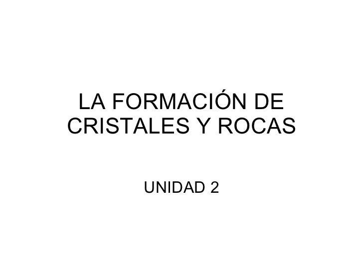 LA FORMACIÓN DE CRISTALES Y ROCAS UNIDAD 2